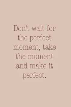 Make The Moment Perfect positive quotes life wise quotes inspirational quotes about life quotes to live by inspirational quotes for teens meaningful life quotes Cute Quotes, Great Quotes, Words Quotes, Quotes To Live By, Sayings, Moment Quotes, Daily Quotes, Top Quotes, Quotes About Moments