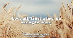 Love all, trust a few, do wrong to none.