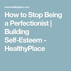 How to Stop Being a Perfectionist   Building Self-Esteem - HealthyPlace