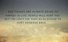 """""""Bad things are always going to happen in life. People will hurt you. But you can't use that as an excuse to hurt someone back."""""""