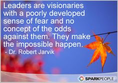 Leaders are visionaries with a poorly developed sense of fear and no concept of the odds against them. They make the impossible happen.