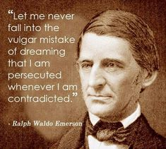 Let me never fall into the vulgar mistake of dreaming that I am persecuted whenever I am contradicted ~  Ralph Waldo Emerson