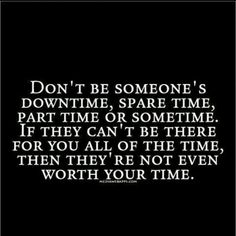 For anyone in your life !  It's your time u r giving them.  Don't if they treat u like this I don't care if it's your Dad !