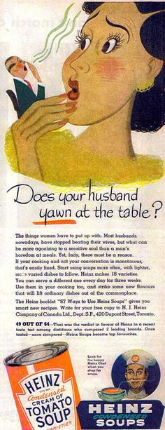 """""""The things women have to put up with. Most husbands, nowadays, have stopped beating their wives, but what can be more agonizing to a sensitive soul than a man's boredom at meals."""" Is Heinz saying that beatings are preferable? Old Advertisements, Retro Advertising, Retro Ads, Funny Vintage Ads, Vintage Humor, Vintage Posters, Funny Ads, Mad Ads, The Good Old Days"""
