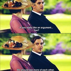 Mathew: if you really like an argument Mary: yes  Mathew: we should see more of each other Mathew & Mary, Downton Abbey