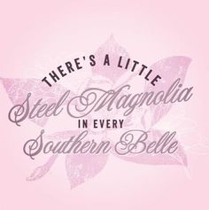 There's a little Steel Magnolia in every Southern Belle  This quote IS my daughter!