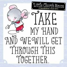 ♥ Take my hand and we will get through this Together. Little Church Mouse...♥