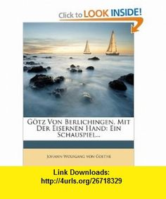 G�tz Von Berlichingen, Mit Der Eisernen Hand Ein Schauspiel... (German Edition) (9781247540405) Johann Wolfgang von Goethe , ISBN-10: 1247540405  , ISBN-13: 978-1247540405 ,  , tutorials , pdf , ebook , torrent , downloads , rapidshare , filesonic , hotfile , megaupload , fileserve