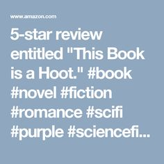 "5-star review entitled ""This Book is a Hoot."" #book #novel #fiction #romance #scifi #purple #sciencefiction #space #author #writer"