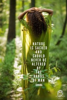 Nature is sacred and should never be altered by the hands of Man.. ~ Shikoba WILD WOMAN SISTERHOOD™ #WildWomanSisterhood #consciouscommunity #shikoba