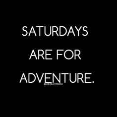 Saturdays are for adventure.