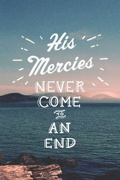 """The steadfast love of the Lord never ceases; his mercies never come to an end; they are new every morning; great is your faithfulness. """"The Lord is my portion,"""" says my soul, """"therefore I will hope in him.""""  (Lamentations 3:22-24, ESV)"""