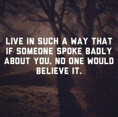 Live life in such a way that if someone speaks badly about you, no one would believe it