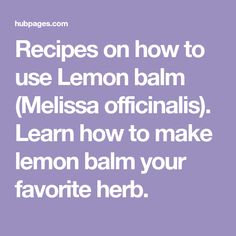 Recipes on how to use Lemon balm (Melissa officinalis). Learn how to make lemon balm your favorite herb.