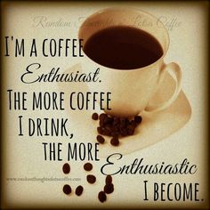 I'm a Coffee Enthusiast! ☕;) The more Coffee I drink the more Enthusiastic I Become.