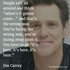 """People still sit around and think """"when's it gonna come ... """" and that's the wrong way. You're facing the wrong way, you're facing away from it. You have to go """"it's here, it's here, it's here."""" .. well said, Jim Carrey."""