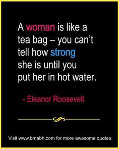 Eleanor Roosevelt Famous Quotes With Images on www.bmabh.com - A woman is like a tea bag – you can't tell how strong she is until you put her in hot water. Follow us for more awesome quotes: https://www.pinterest.com/bmabh/, https://www.facebook.com/bmabh