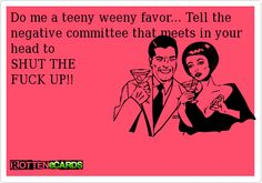 Do me a teeny weeny favor... Tell the negative committee that meets in your head to   SHUT THE   FUCK UP!!