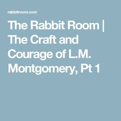 The Rabbit Room    The Craft and Courage of L.M. Montgomery, Pt 1
