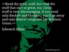 Read the great stuff, but read the stuff that isn't so great, too. Great stuff is very discouraging. If you read only Beckett and Chekhov, you'll go away and only deliver telegrams for Western Union.-- Edward Albee