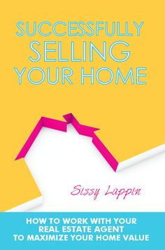 Successfully Selling Your Home: How to maximize your home value. By Sissy Lappin