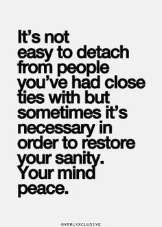 It's not easy to detach from people you've had close ties with but sometimes it's necessary in order to restore your sanity. Your peace of mind.