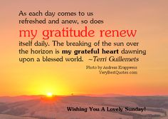 As each day come to us refreshed and anew, so does my gratitude renew itself. The breaking of the sun over the horizon is my grateful heart dawning upon a blessed world.