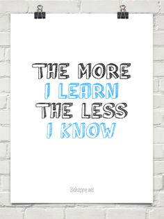 The more I learn the less I know