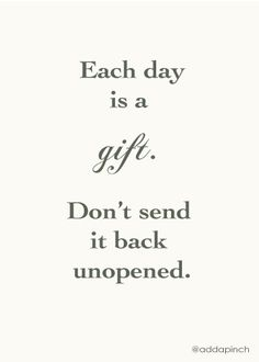 each day is a gift. don't send it back unopened
