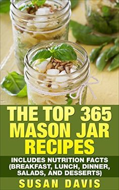 The Top 365 Mason Jar Recipes - Includes Nutrition Facts (Breakfast, Lunch, Dinner, Salads, and Desserts) by Susan Davis