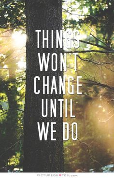 Things won't change until we do. Picture Quotes.