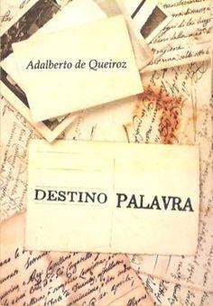 Adalberto de Queiroz - Destino Palavra (poemas), 2016. Disponível em formato eBook. Confira!
