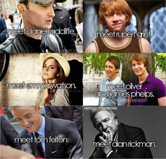 Meet cast of Harry Potter :D: Dan Radcliff as Harry Potter, Rupurt Grint as Ron Wealsy, Emma Watson as Hermione Granger, Oliver and James Phelps as Geroge and Fred Weasly, Tom Felton as Draco Malfoy, Allan Rickman as Severus Snape.