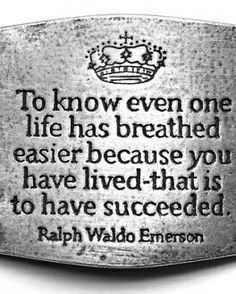 """""""To know even one life has breathed easier because you have lived - that is to have succeeded."""" ~ Ralph Waldo Emerson, quote, quotes about life, quotes about success The Words, Cool Words, We Are The World, In This World, Quotes To Live By, Me Quotes, Wisdom Quotes, Be Great Quotes, Book Quotes"""