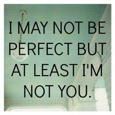 I may not be perfect but at least I'm not you.