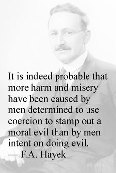 It is indeed probable that more harm and misery have been caused by men determined to use coercion to stamp out a moral evil than by men intent on doing evil. — F.A. Hayek
