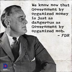 We know now that Government by organized money is just as dangerous as Government by organized mob. FDR
