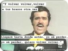 vicente fernandez- this song makes me think of my dad when I finally moved away from home when I hear this song it makes me think of him.