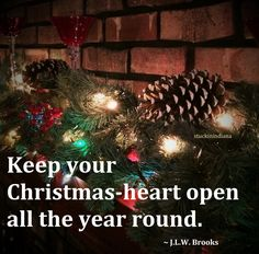 """Keep your Christmas-heart open all the year round."" ~ J.L.W. Brooks #quote"