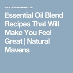 Essential Oil Blend Recipes That Will Make You Feel Great | Natural Mavens