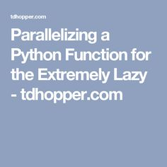 Parallelizing a Python Function for the Extremely Lazy - tdhopper.com