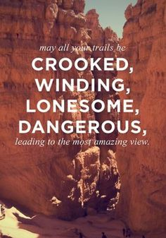 May your trails be crooked, winding, lonesome, dangerous, leading the to the most amazing view