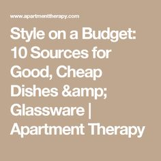 Style on a Budget: 10 Sources for Good, Cheap Dishes & Glassware | Apartment Therapy