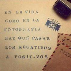 """""""Na vida, assim como na fotografia, é preciso passar os negativos para positivos"""""""