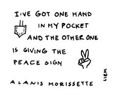 Alanis Morissette. Hand in my pocket. Would love to get this as a tattoo