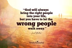 God will always bring the right people into your life but you have to