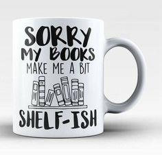 Sorry my books made me so shelf-ish mug. Book lovers mug for sure!