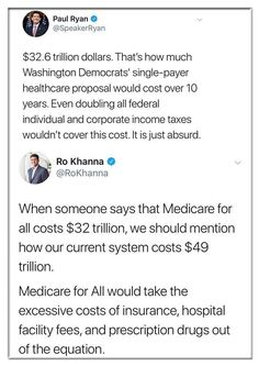 $32.6 trillion dollars. That's how much Washington Democrats' single-payer healthcare proposal would cost over 10 years. Even doubling all federal individual and corporate income taxes wouldn't cover this cost. It is just absurd.  ~ @SpeakerRyan  When someone says that Medicare for all costs $32 trillion, we should mention how our current system costs $49 trillion.  Medicare for All would take the excessive costs of insurance, hospital facility fees, and prescription drugs out of the…