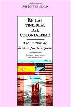 """En+Las+Tinieblas+Del+Colonialismo:+""""Cien+metros""""+De+Historia+Puertorriquena+-+Luis+Mattei+Filardi"""