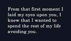 From that first moment I laid my eyes on you...